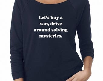 Let's Buy A Van Drive Around Solving Mysteries Sweatshirt Party Shirt Funny Tshirt Off Shoulder Sweatshirt Teen Shirt Women Sweatshirt
