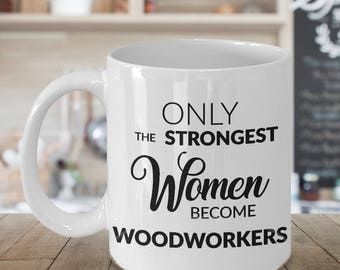Woodworker Gifts - Woodworker Mug - Only the Strongest Women Become Woodworkers Coffee Mug Ceramic Tea Cup