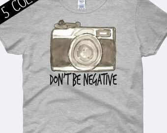 Don't Be Negative Shirt, Camera Shirt, Photography Shirt, Photographer Shirt, Snapshot Tee, Photography Clothing, Ladies Shirt, Womens Shirt