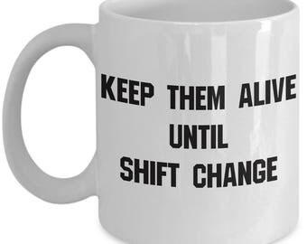 Nurse Keep Them Alive Until Shift Change Gift Mug