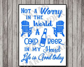 SVG -Not a worry in the world, a cold beer in my hand, life is good today - Digital file - INSTANT DOWNLOAD - svg, png, pdf, silhouette