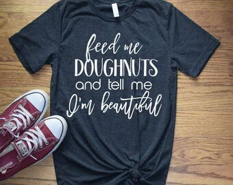Women's Graphic Tee - Feed me Doughnuts and Tell me I'm Beautiful Funny T Shirt - Funny Graphic Tee - Women's Gift