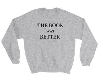 The Book Was Better Sweatshirt, Funny Book Lover Shirt, Bookworm Shirt, Book Nerd, Gift for Book Lover, Books Are Better, Book Reader Gift