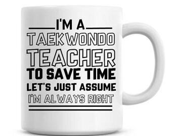 I'm A Taekwondo Teacher To Save Time Lets Just Assume I'm Always Right Funny Coffee Mug 11oz Coffee Mug Funny Humor Coffee Mug 1214