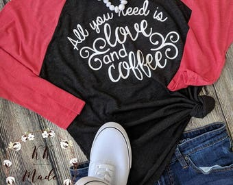 Women's Valentine's day shirt, All You Need Is Love and coffee shirt, Valentine's Day gift, Valentine's Day Raglan, Valentine's Day t-shirt,