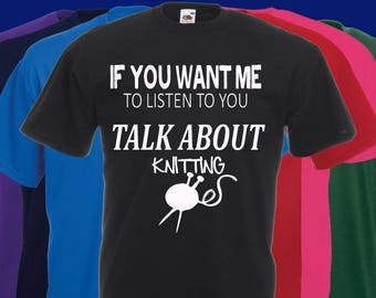 If you want me to listen to you..TALK about Knitting Slogan t-shirt