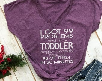 I got 99 problems and my toddler created 98 tshirt- funny mom shirt- mom tshirt- funny gift for mom- mom of twins- toddler mom- boy mom-