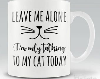 Funny novelty coffee mug Leave Me ALone - I'm Only Talking To My Cat Today