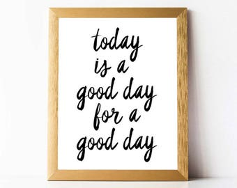 Today Is A Good Day For A Good Day | Printable Wall Art Print INSTANT DOWNLOAD | Inspirational Quotes Printable Motivational Wall Art Print