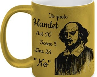 To Quote from Hamlet: No - Funny Shakespeare Mug for English Literature Teachers and Literature Lovers - Gold Metallic