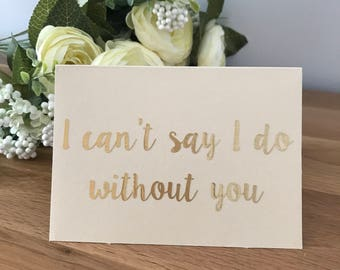 Wedding, Civil Partnership, Surprise, Reveal - I cant say I do, without you card