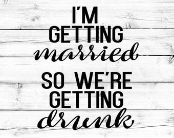 I'm Getting Married So We're Getting Drunk, Bachelorette Party SVG - PNG, Bachelorette Svg, Bride Svg, Bridesmaid Svg, Svg Files, Cricut