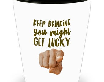 Keep drinking you might get lucky. Funny shot glass.  Drinking challenge. Ideal for drinking games. Birthday shot glass. Fun drinking games.