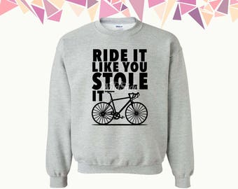 Ride It Like You Stole It Crewneck Sweatshirt Ride It Like You Stole It Sweatshirt Bicycle Crewneck Sweatshirt Crewneck Sweatshirt