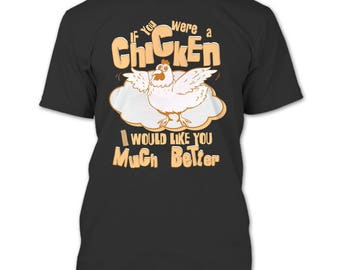 If You Were A Chicken T Shirt, I Would Like You Much Better T Shirt