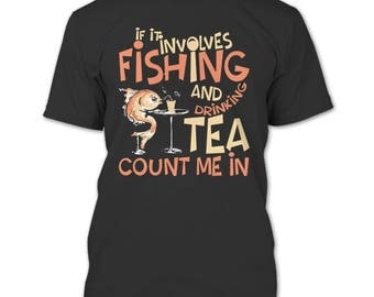 If It Involves Fishing And Drinking Tea T Shirt, Count Me In T Shirt