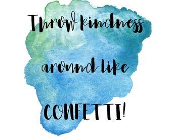 Throw kindness around like CONFETTI Prints