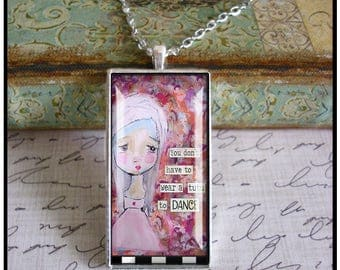 You Don't Have To Wear A Tutu To DANCE, 1 x 2 inch mixed media art pendants, only 5 pendants made of each design