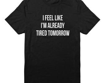 I Feel Like I'm Already Tired Tomorrow Tshirt Teen Funny Fashion Tee Shirt Gift Tumblr Tshirt Quote Shirt Tee Unisex Tshirt Men Tees Women