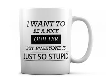 Quilter mug - Quilter gifts - I want to be a nice Quilter but everyone is just so stupid