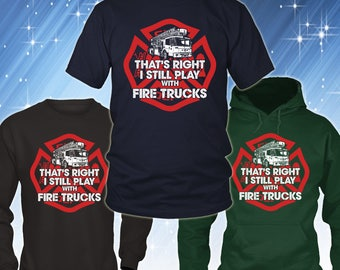 Funny Firefighter T-shirt - Firefighter Shirt Collection - I Still Play With Fire Trucks Firefighter Gift - Fireman Shirt TP2001