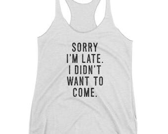 Sorry I'm Late. I Didn't Want To Come - Women's Racerback Tank - Triblend, Funny, Gift Idea