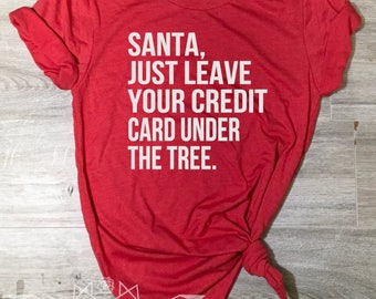 Christmas Shirt, Santa Just Leave your Credit Card, Santa Baby Shirt, Holiday Shirt for Women, Women's Christmas Shirt, Merry Christmas