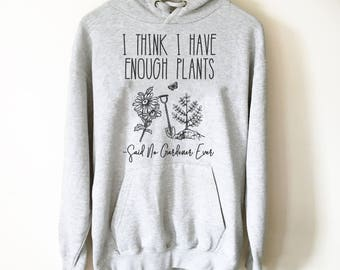 I Think I Have Enough Plants (Said No Gardener Ever) Hoodie - Gardening shirt, Gardening gift, Gifts for gardeners, Plant shirt