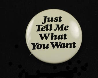 Vintage Just Tell Me What You Want Pinback Button