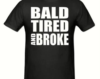 Bald, tired & broke t shirt,men's t shirt sizes small- 2xl, Slogan t shirt