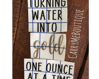 Turning water into gold one ounce at a time permanent decal, decal for waterbottles, thermos, car, and more!