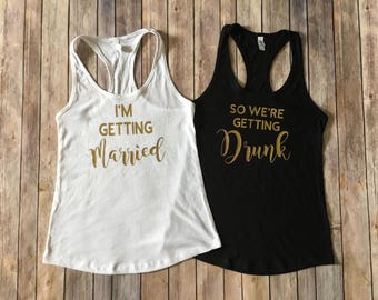 I'm Getting Married, So We're Getting Drunk Tanks! Customizable for Bride/Bridesmaid/Bachelorette/Wedding Party/bulk discount