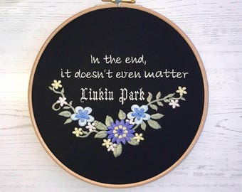 In the end it doesn't even matter embroidery hoop art embroidered Linkin Park lyric Chester Bennington quote inspiring Hybrid Theory rock