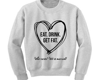 Eat Drink Get Fat Who Cares Your Married Slogan Sweatshirt Funny Wedding Gift |