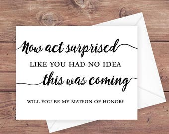 Will you be my matron of honor card - now act surprised like you had no idea this was coming - be my matron of honor card - PRINTABLE