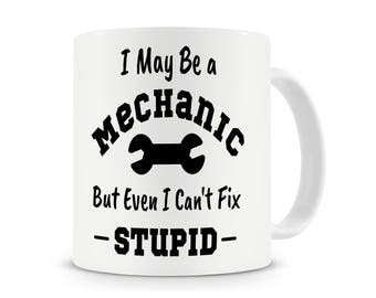 I May Be a Mechanic, But Even I Can't Fix Stupid Mug, Funny Mechanic Mug, Mechanic Gifts, Funny Work Gift