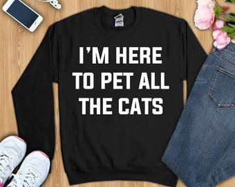Cat shirt, cat gifts, I'm here to pet all the cats shirt, cat lover shirt, cat mom shirt, cat mom gift, cat sweatshirt, funny cat shirt