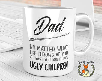 Dad No Matter What Life Throws At You At Least You Don't Have Ugly Children Mug | Ugly Children | Dad Mug | Gift for Dad | Dad | CM-127