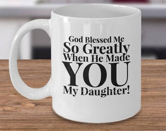 Gift for Daughter - Adult or Younger - 11 oz mug -Unique Gifts Idea for Daughter. God Blessed Me So Greatly When He Made You My Daughter!