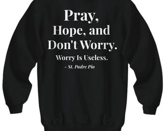 "Christian Gift Idea! Saint Quote Adult Sweatshirt -Padre Pio Quote! ""Pray, Hope, and Don't Worry. Worry is Useless."" - 7 BEAUTIFUL COLORS!"