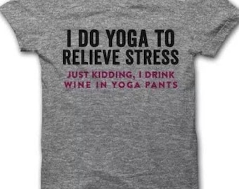 I Do Yoga To Relieve Stress Just Kidding, I Drink Wine In Yoga Pants T-Shirt