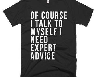 Of Course I Talk To Myself I Need Expert Advice T-Shirt