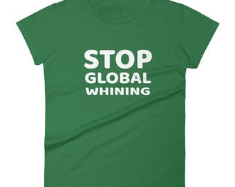 Stop Global Whinning Tshirt Women's short sleeve t-shirt for whiners, sarcasm funny saying quote shirt