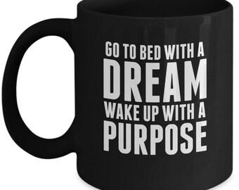 Go To Bed With A Dream Wake Up With A Purpose - Cute High Quality Ceramic 11 oz or 15 oz Mug - Motivation Motivational Home Business Goals