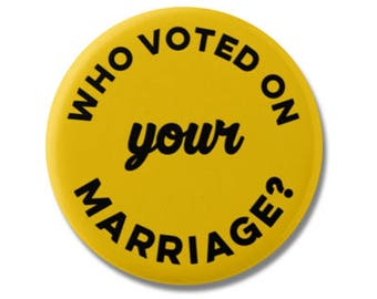 "Who Voted on Your Marriage? Button 1.25"" or 2.25"" Pinback Pin Button Badge or Gay Pride, LGBT Pride, Gay & Lesbian, Gay Marriage Equality"