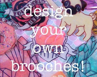 Design your own brooch - custom made and personalised