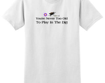 Gift for Gardener You're Never Too Old to Play in the Dirt T-Shirt 2000 - RS-513