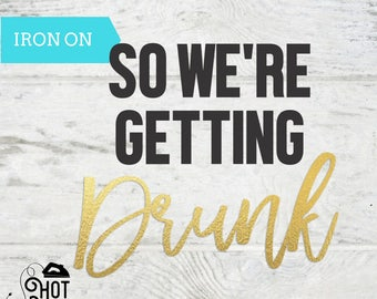 Bachelorette Party - Iron on Decal - I'm Getting Married - So We're Getting Drunk - Tank Top - T Shirt - Bride To Be - Bride Gift- DIY