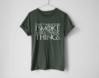 I Smoke And I Think Things Shirt - GOT Shirt - Jon Snow Shirt - Khaleesi Shirt - Tyrion Lannister Shirt - Weed Shirt - Graphic Tee