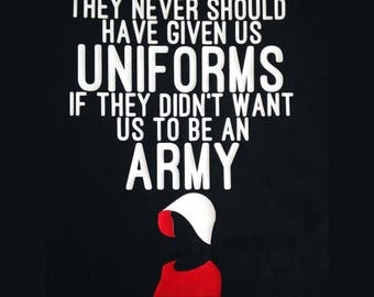 The Handmaids Tale T  shirt. They never should have given us uniforms if they didn't want us to be an army. Margaret Atwood, Women's Rights